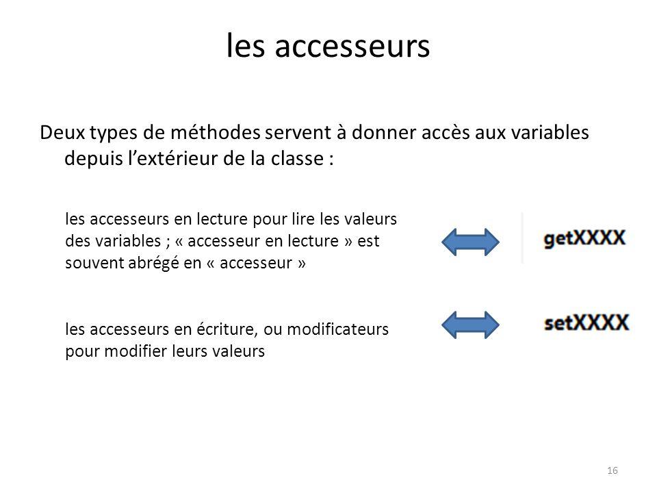 16 les accesseurs Deux types de méthodes servent à donner accès aux variables depuis lextérieur de la classe : les accesseurs en lecture pour lire les