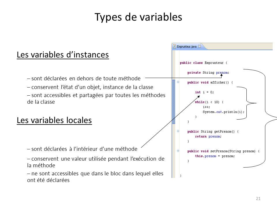 21 Types de variables Les variables dinstances – sont déclarées en dehors de toute méthode – conservent létat dun objet, instance de la classe – sont