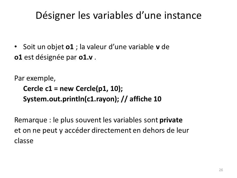 26 Désigner les variables dune instance Soit un objet o1 ; la valeur dune variable v de o1 est désignée par o1.v. Par exemple, Cercle c1 = new Cercle(