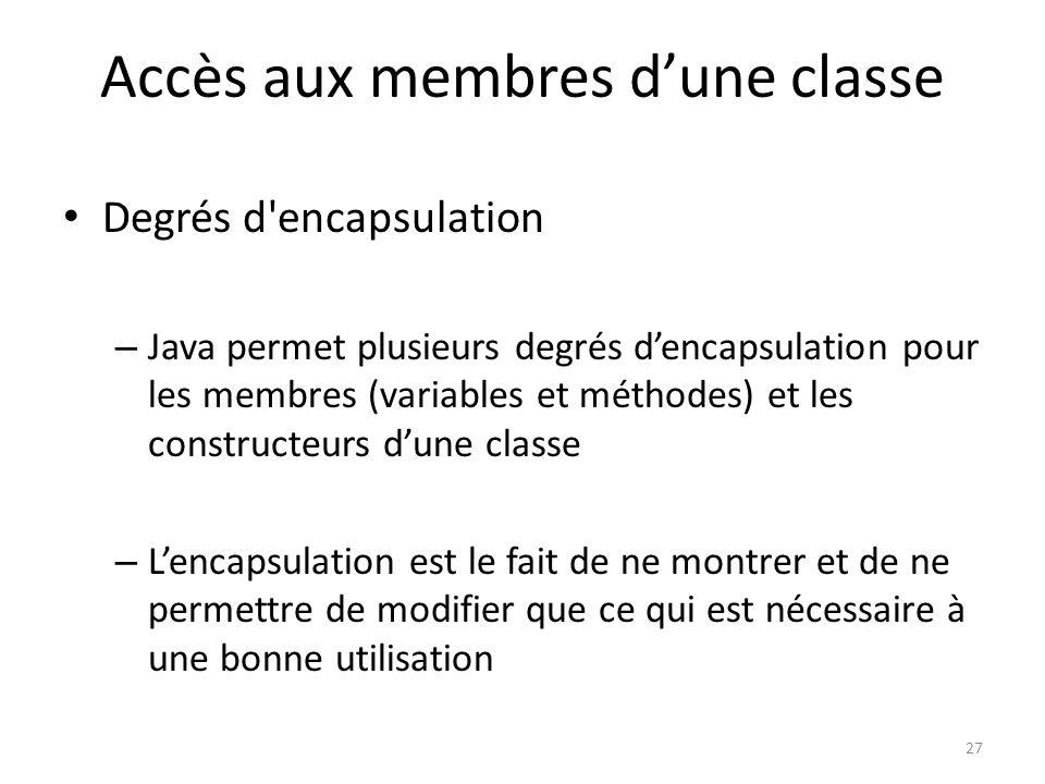27 Accès aux membres dune classe Degrés d'encapsulation – Java permet plusieurs degrés dencapsulation pour les membres (variables et méthodes) et les
