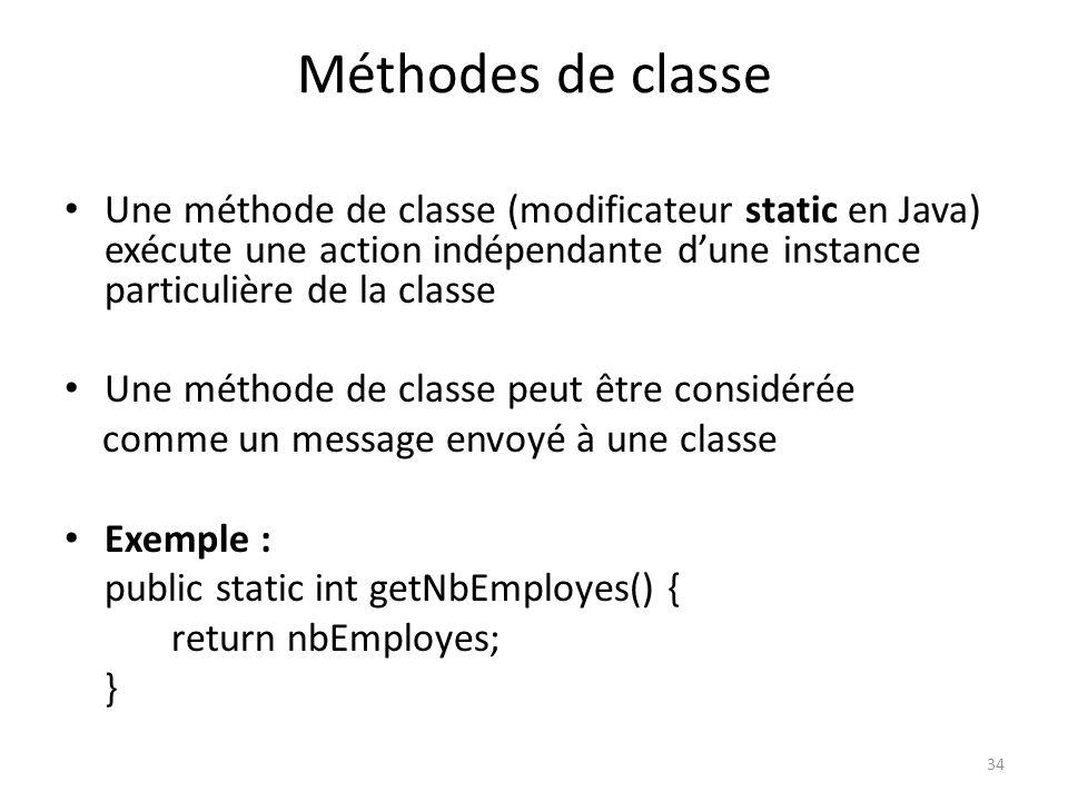 34 Méthodes de classe Une méthode de classe (modificateur static en Java) exécute une action indépendante dune instance particulière de la classe Une