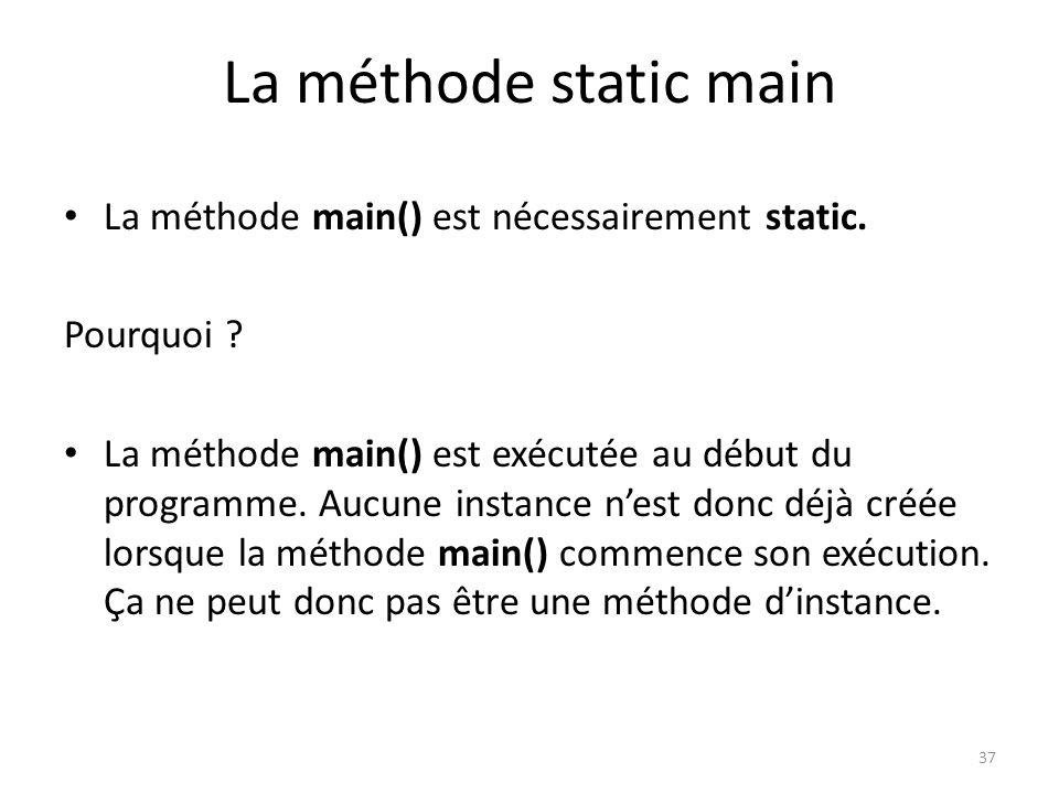 37 La méthode static main La méthode main() est nécessairement static. Pourquoi ? La méthode main() est exécutée au début du programme. Aucune instanc