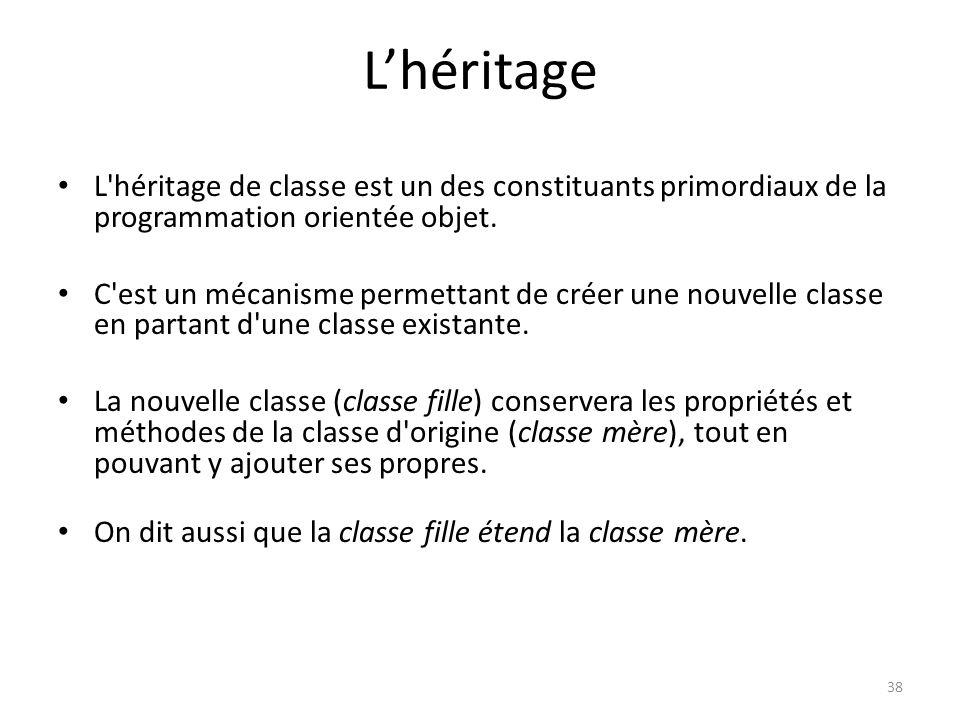 38 Lhéritage L'héritage de classe est un des constituants primordiaux de la programmation orientée objet. C'est un mécanisme permettant de créer une n
