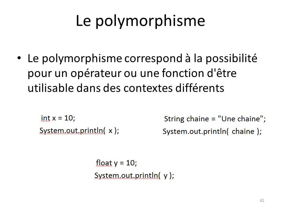 42 Le polymorphisme Le polymorphisme correspond à la possibilité pour un opérateur ou une fonction d'être utilisable dans des contextes différents