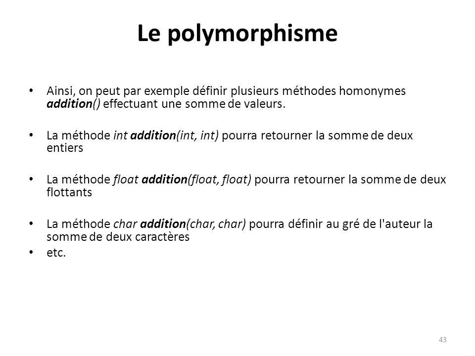 43 Le polymorphisme Ainsi, on peut par exemple définir plusieurs méthodes homonymes addition() effectuant une somme de valeurs. La méthode int additio