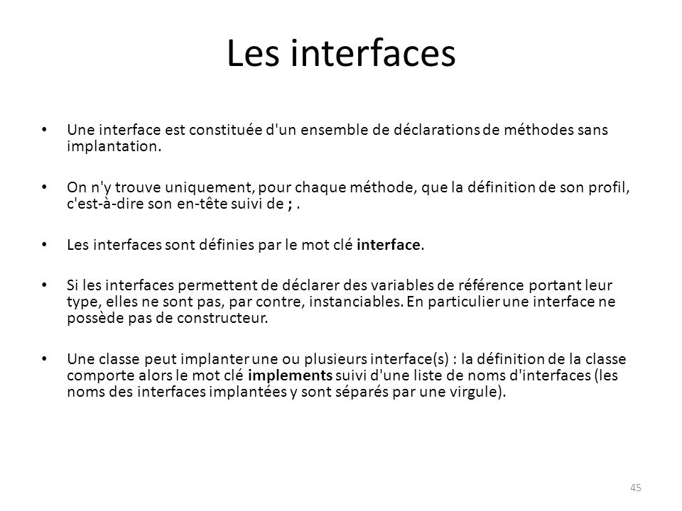 46 Les interfaces public interface MonInterface { [public abstract] type methode1([arguments]);...