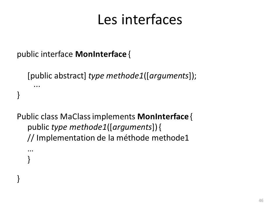 46 Les interfaces public interface MonInterface { [public abstract] type methode1([arguments]);... } Public class MaClass implements MonInterface { pu