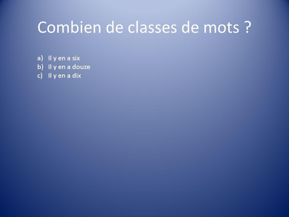 Combien de classes de mots ? a)Il y en a six b)Il y en a douze c)Il y en a dix
