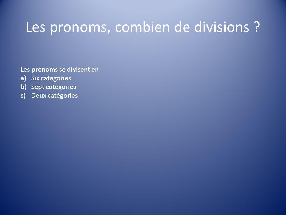 Les pronoms, combien de divisions ? Les pronoms se divisent en a)Six catégories b)Sept catégories c)Deux catégories