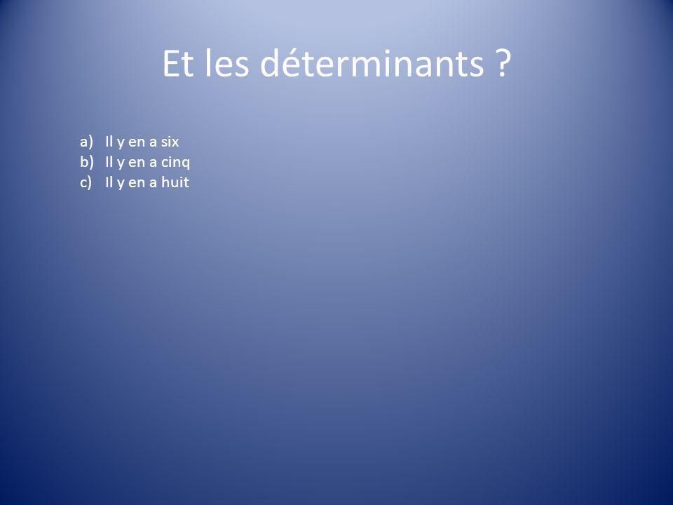 Et les déterminants ? a)Il y en a six b)Il y en a cinq c)Il y en a huit