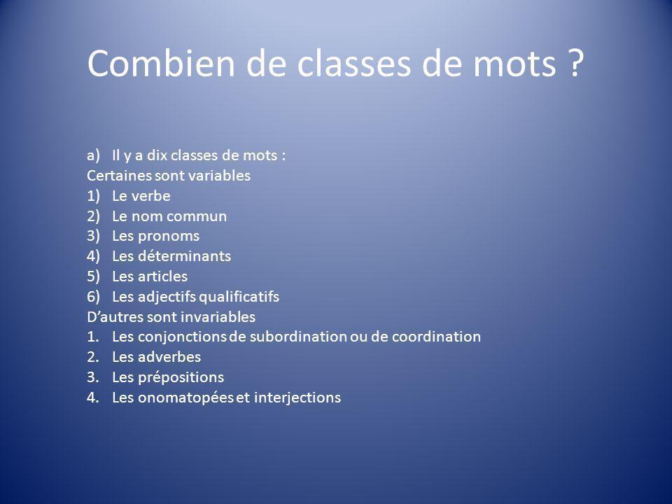 Combien de classes de mots ? a)Il y a dix classes de mots : Certaines sont variables 1)Le verbe 2)Le nom commun 3)Les pronoms 4)Les déterminants 5)Les