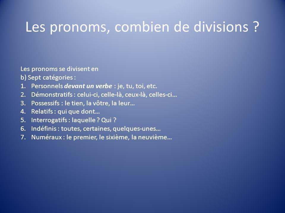Les pronoms, combien de divisions ? Les pronoms se divisent en b) Sept catégories : 1.Personnels devant un verbe : je, tu, toi, etc. 2.Démonstratifs :