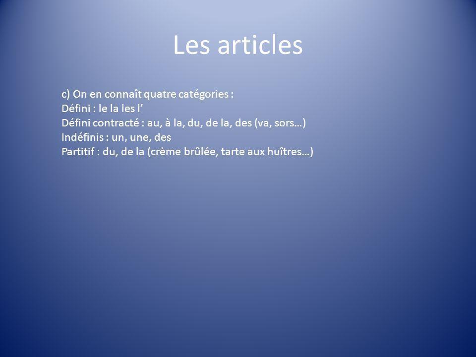 Les articles c) On en connaît quatre catégories : Défini : le la les l Défini contracté : au, à la, du, de la, des (va, sors…) Indéfinis : un, une, de