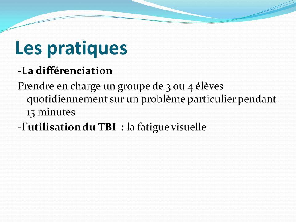 Les pratiques -La différenciation Prendre en charge un groupe de 3 ou 4 élèves quotidiennement sur un problème particulier pendant 15 minutes -lutilisation du TBI : la fatigue visuelle