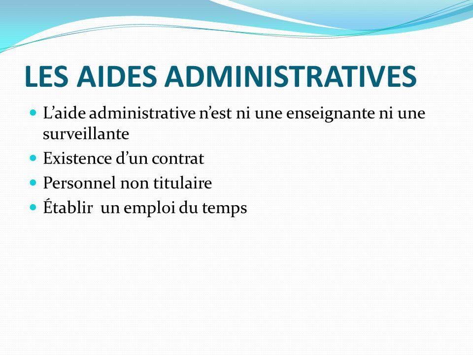 LES AIDES ADMINISTRATIVES Laide administrative nest ni une enseignante ni une surveillante Existence dun contrat Personnel non titulaire Établir un emploi du temps