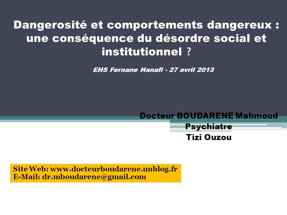 Dangerosité et comportements dangereux : une conséquence du désordre social et institutionnel ? Docteur BOUDARENE Mahmoud Psychiatre Tizi Ouzou EHS Fe