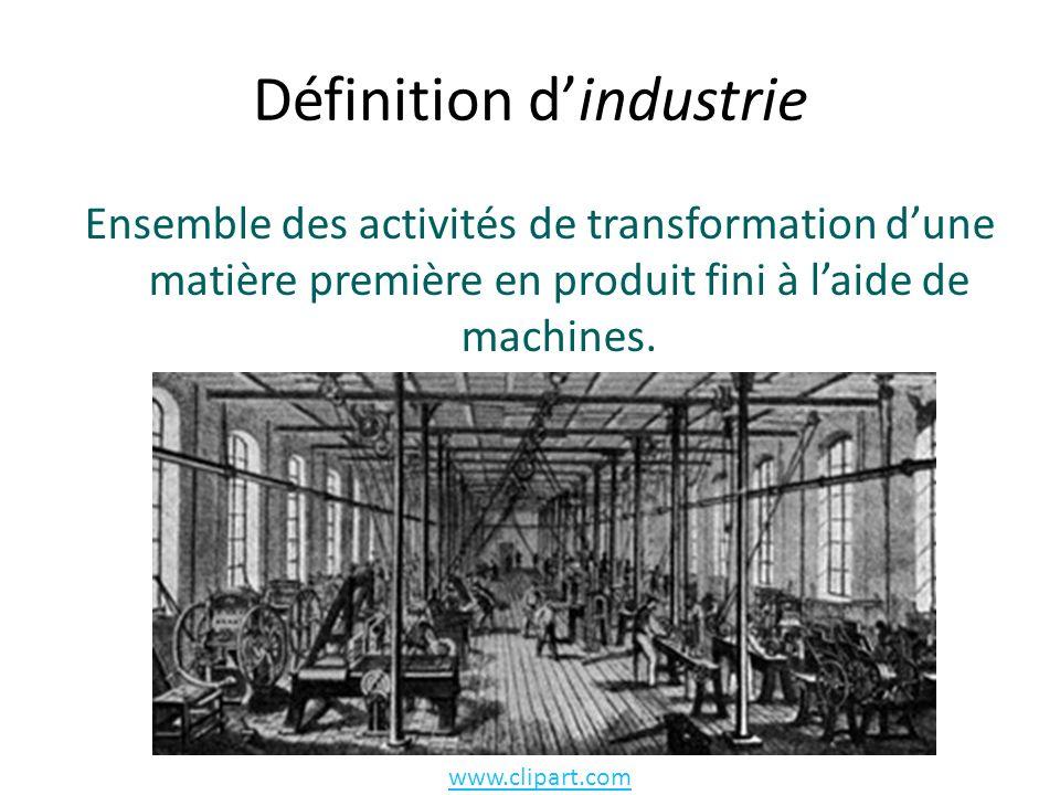 Définition dindustrie Ensemble des activités de transformation dune matière première en produit fini à laide de machines.