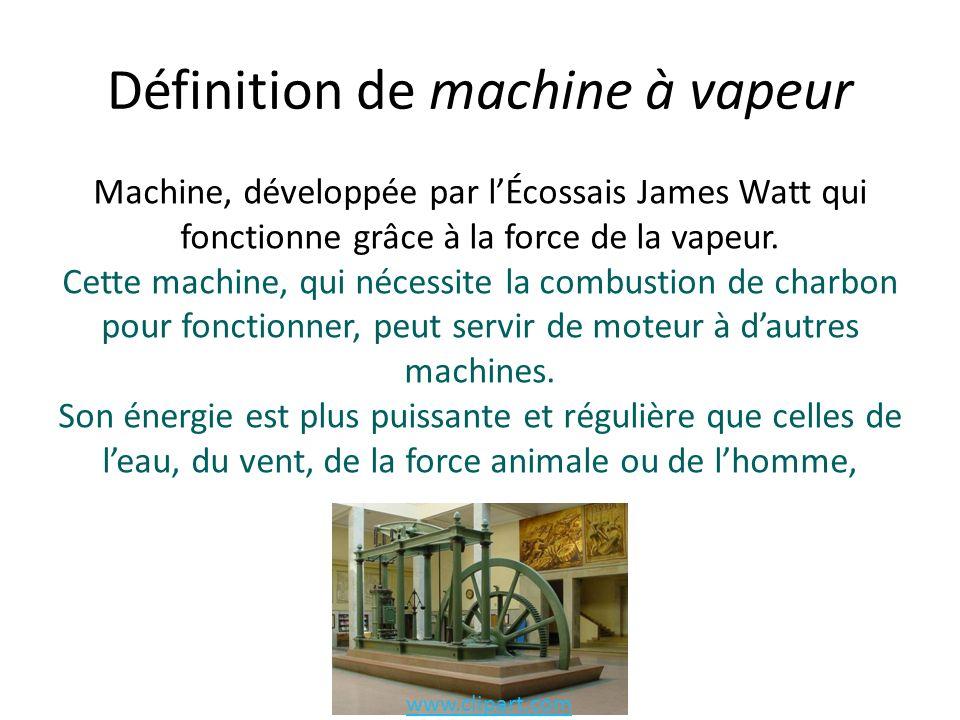Définition de machine à vapeur Machine, développée par lÉcossais James Watt qui fonctionne grâce à la force de la vapeur.