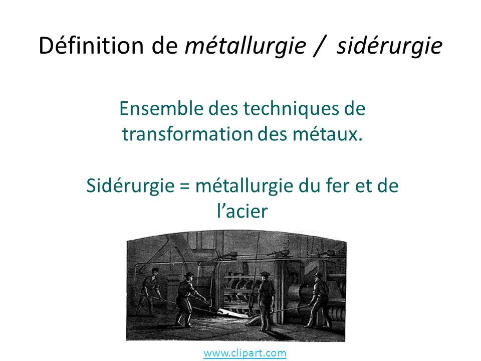 Définition de métallurgie / sidérurgie Ensemble des techniques de transformation des métaux.