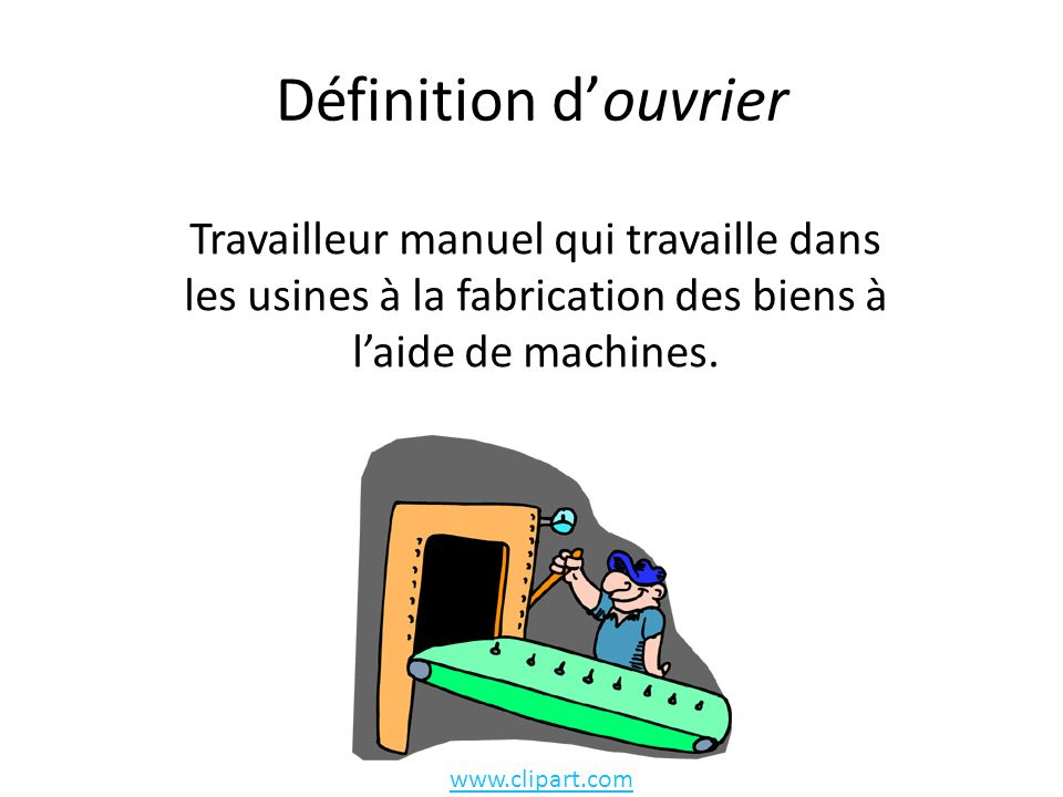 Définition douvrier Travailleur manuel qui travaille dans les usines à la fabrication des biens à laide de machines.