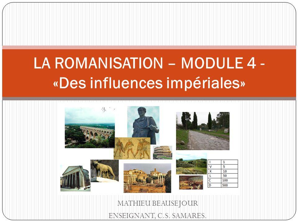 MATHIEU BEAUSEJOUR ENSEIGNANT, C.S. SAMARES. LA ROMANISATION – MODULE 4 - «Des influences impériales»