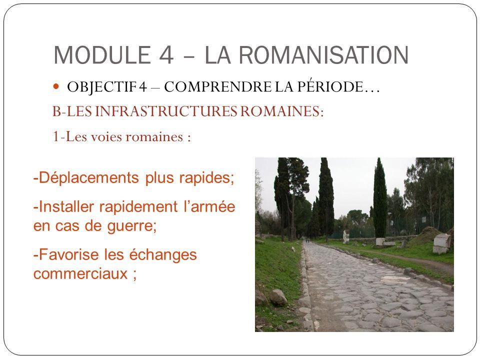 MODULE 4 – LA ROMANISATION OBJECTIF 4 – COMPRENDRE LA PÉRIODE… B-LES INFRASTRUCTURES ROMAINES: 1-Les voies romaines : -Déplacements plus rapides; -Ins