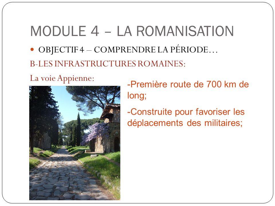 MODULE 4 – LA ROMANISATION OBJECTIF 4 – COMPRENDRE LA PÉRIODE… B-LES INFRASTRUCTURES ROMAINES: La voie Appienne: -Première route de 700 km de long; -C