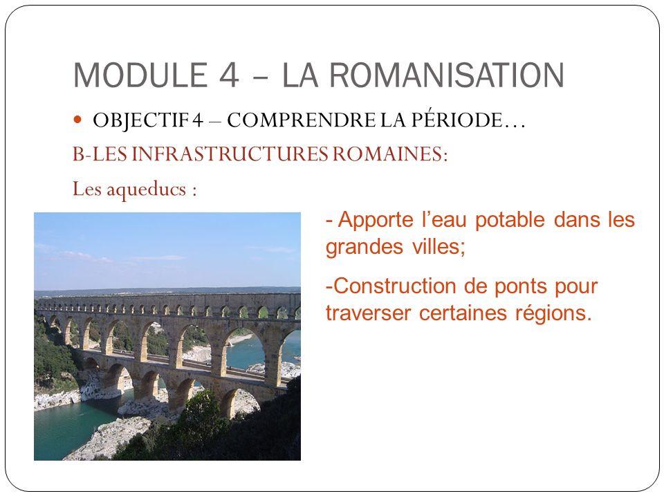 MODULE 4 – LA ROMANISATION OBJECTIF 4 – COMPRENDRE LA PÉRIODE… B-LES INFRASTRUCTURES ROMAINES: Les aqueducs : - Apporte leau potable dans les grandes
