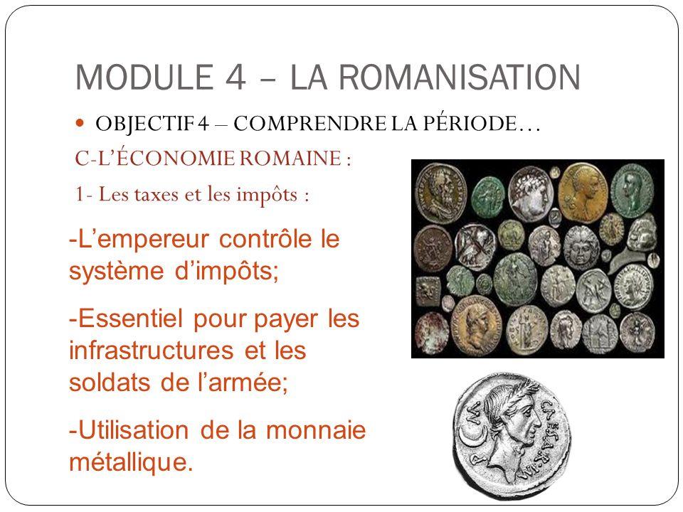 MODULE 4 – LA ROMANISATION OBJECTIF 4 – COMPRENDRE LA PÉRIODE… C-LÉCONOMIE ROMAINE : 1- Les taxes et les impôts : -Lempereur contrôle le système dimpô