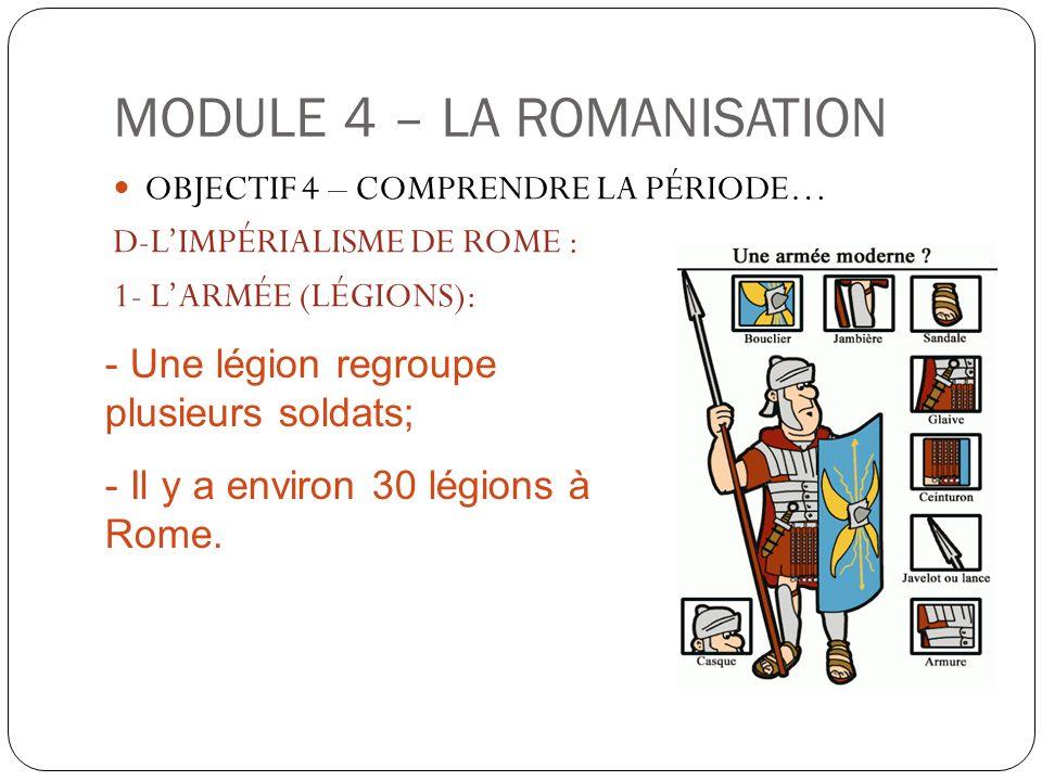 MODULE 4 – LA ROMANISATION OBJECTIF 4 – COMPRENDRE LA PÉRIODE… D-LIMPÉRIALISME DE ROME : 1- LARMÉE (LÉGIONS): - Une légion regroupe plusieurs soldats;