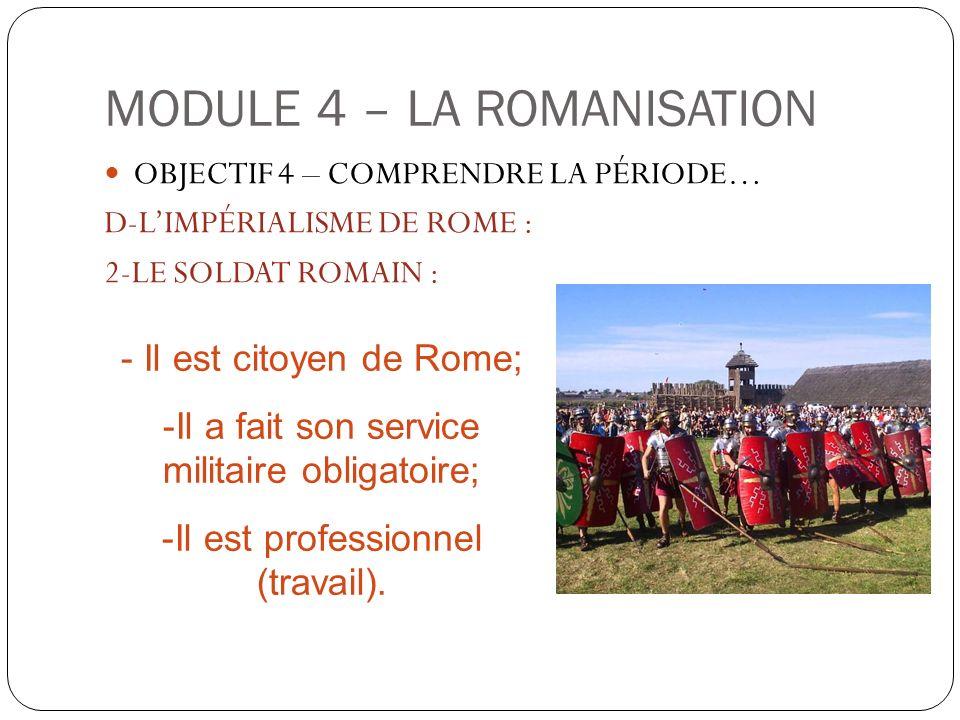 MODULE 4 – LA ROMANISATION OBJECTIF 4 – COMPRENDRE LA PÉRIODE… D-LIMPÉRIALISME DE ROME : 2-LE SOLDAT ROMAIN : - Il est citoyen de Rome; -Il a fait son