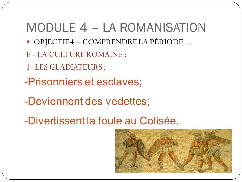 MODULE 4 – LA ROMANISATION OBJECTIF 4 – COMPRENDRE LA PÉRIODE… E - LA CULTURE ROMAINE : 1- LES GLADIATEURS : -Prisonniers et esclaves; -Deviennent des