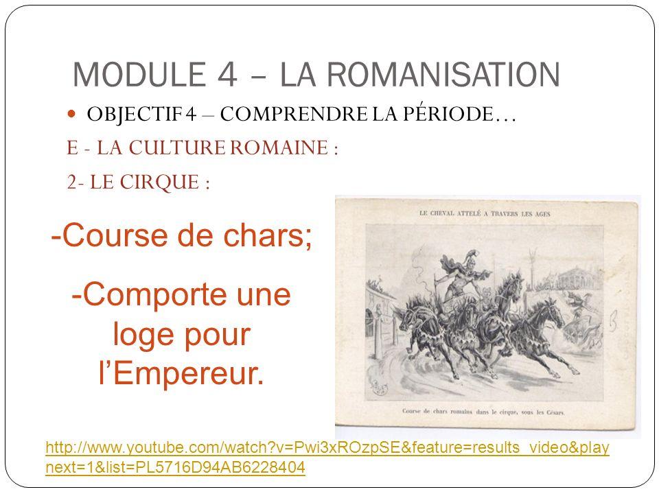 MODULE 4 – LA ROMANISATION OBJECTIF 4 – COMPRENDRE LA PÉRIODE… E - LA CULTURE ROMAINE : 2- LE CIRQUE : -Course de chars; -Comporte une loge pour lEmpe