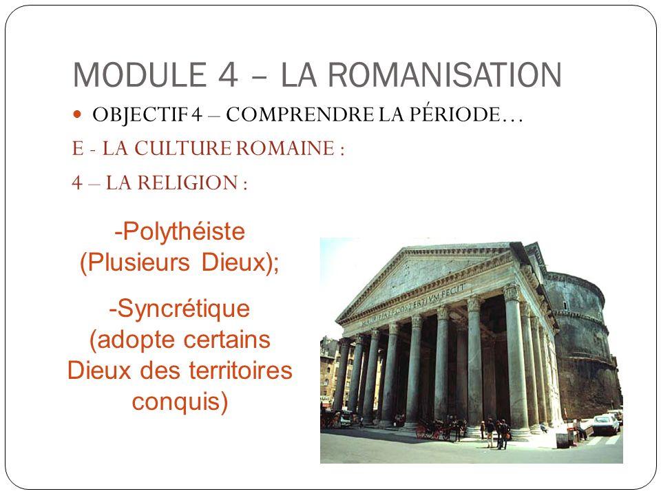 MODULE 4 – LA ROMANISATION OBJECTIF 4 – COMPRENDRE LA PÉRIODE… E - LA CULTURE ROMAINE : 4 – LA RELIGION : -Polythéiste (Plusieurs Dieux); -Syncrétique