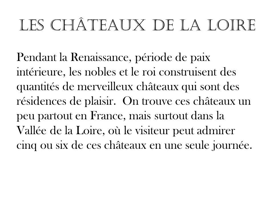 Les Châteaux de la Loire Pendant la Renaissance, période de paix intérieure, les nobles et le roi construisent des quantités de merveilleux châteaux q