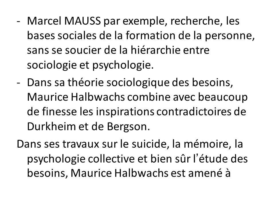 -Marcel MAUSS par exemple, recherche, les bases sociales de la formation de la personne, sans se soucier de la hiérarchie entre sociologie et psycholo