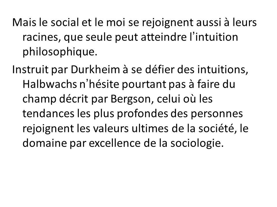 Mais le social et le moi se rejoignent aussi à leurs racines, que seule peut atteindre lintuition philosophique. Instruit par Durkheim à se défier des