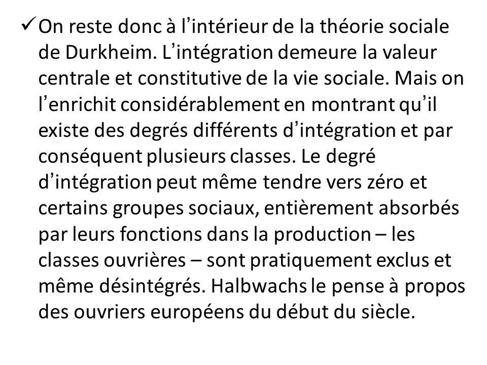On reste donc à lintérieur de la théorie sociale de Durkheim. Lintégration demeure la valeur centrale et constitutive de la vie sociale. Mais on lenri