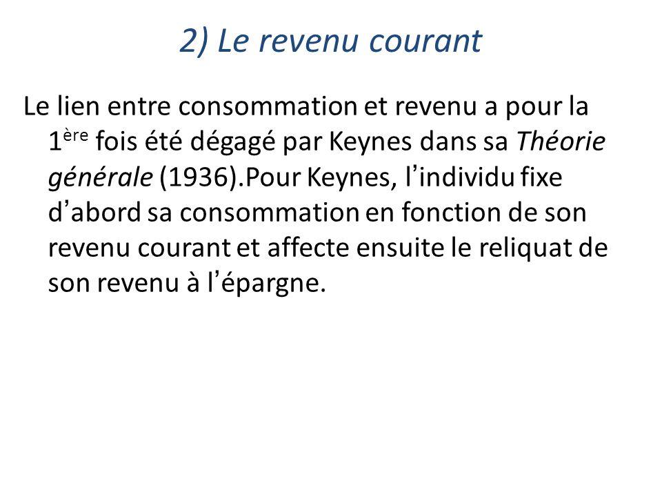 2) Le revenu courant Le lien entre consommation et revenu a pour la 1 ère fois été dégagé par Keynes dans sa Théorie générale (1936).Pour Keynes, lind