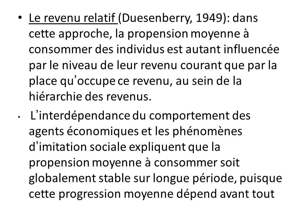 Le revenu relatif (Duesenberry, 1949): dans cette approche, la propension moyenne à consommer des individus est autant influencée par le niveau de leu
