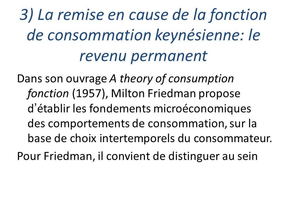 3) La remise en cause de la fonction de consommation keynésienne: le revenu permanent Dans son ouvrage A theory of consumption fonction (1957), Milton