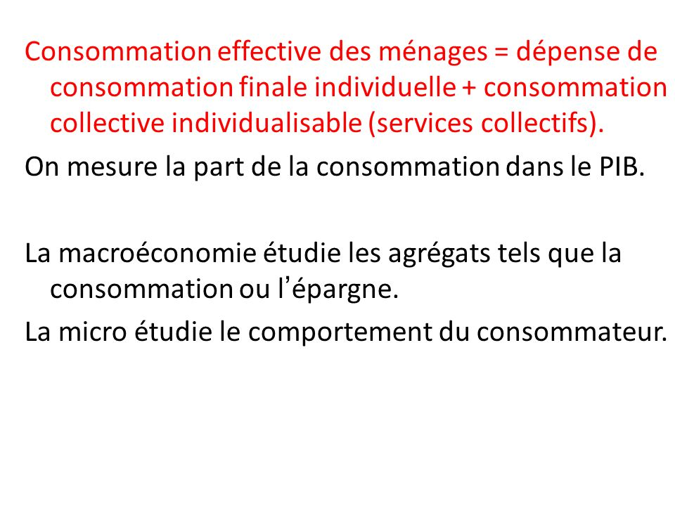 Consommation effective des ménages = dépense de consommation finale individuelle + consommation collective individualisable (services collectifs). On