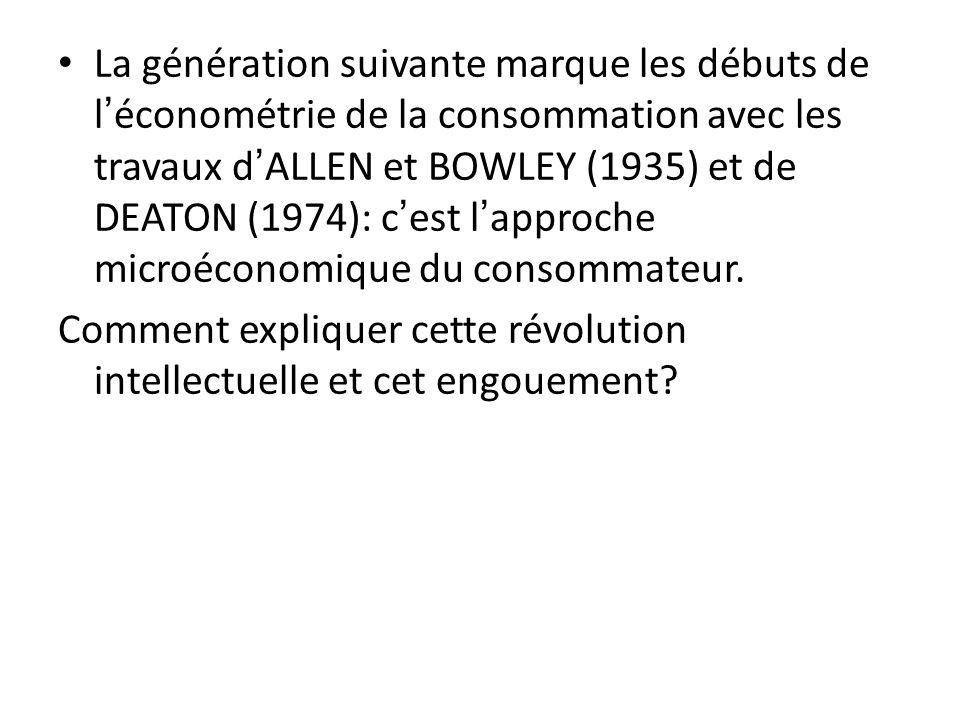 La génération suivante marque les débuts de léconométrie de la consommation avec les travaux dALLEN et BOWLEY (1935) et de DEATON (1974): cest lapproc