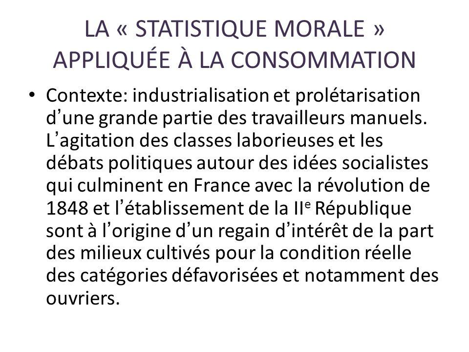 LA « STATISTIQUE MORALE » APPLIQUÉE À LA CONSOMMATION Contexte: industrialisation et prolétarisation dune grande partie des travailleurs manuels. Lagi