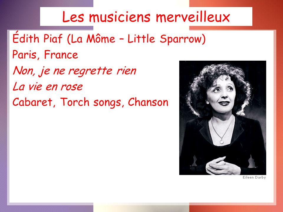 Les musiciens merveilleux Édith Piaf (La Môme – Little Sparrow) Paris, France Non, je ne regrette rien La vie en rose Cabaret, Torch songs, Chanson