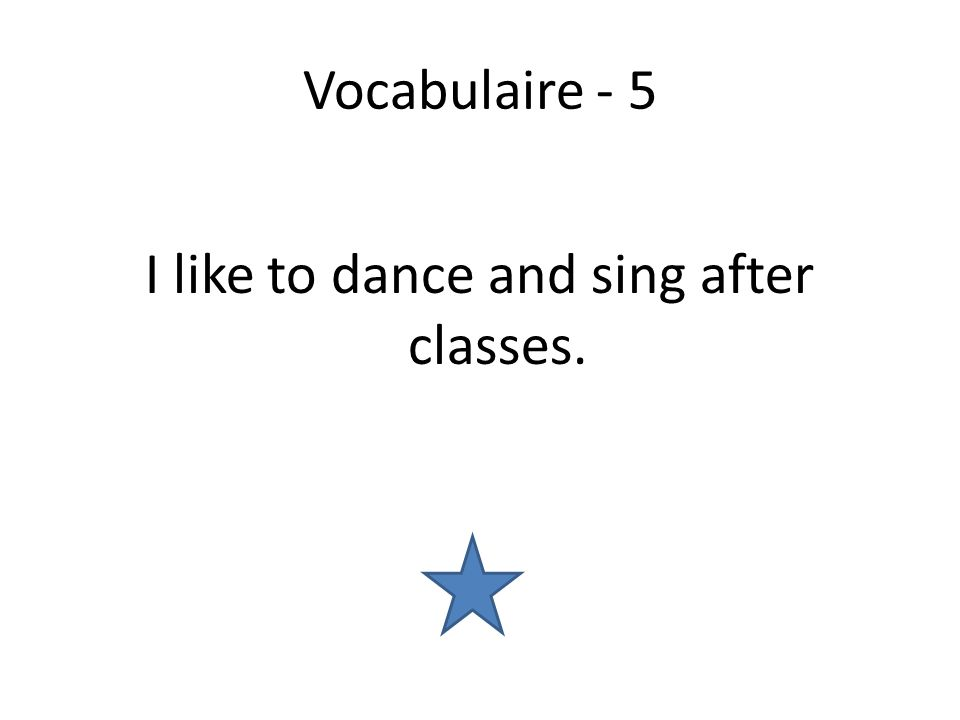 Vocabulaire - 5 I like to dance and sing after classes.