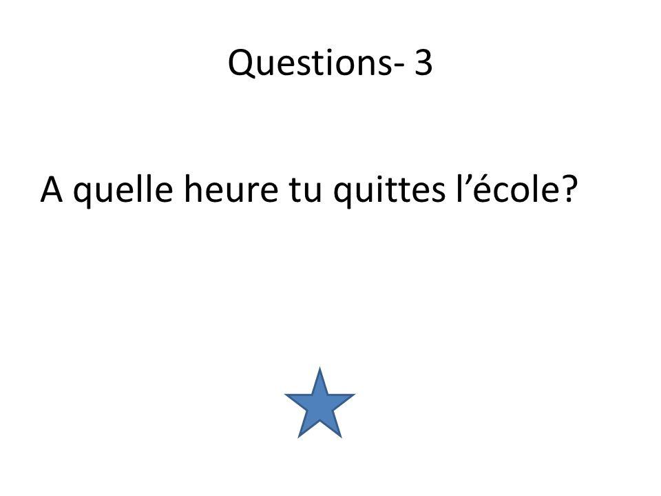 Questions- 3 A quelle heure tu quittes lécole?