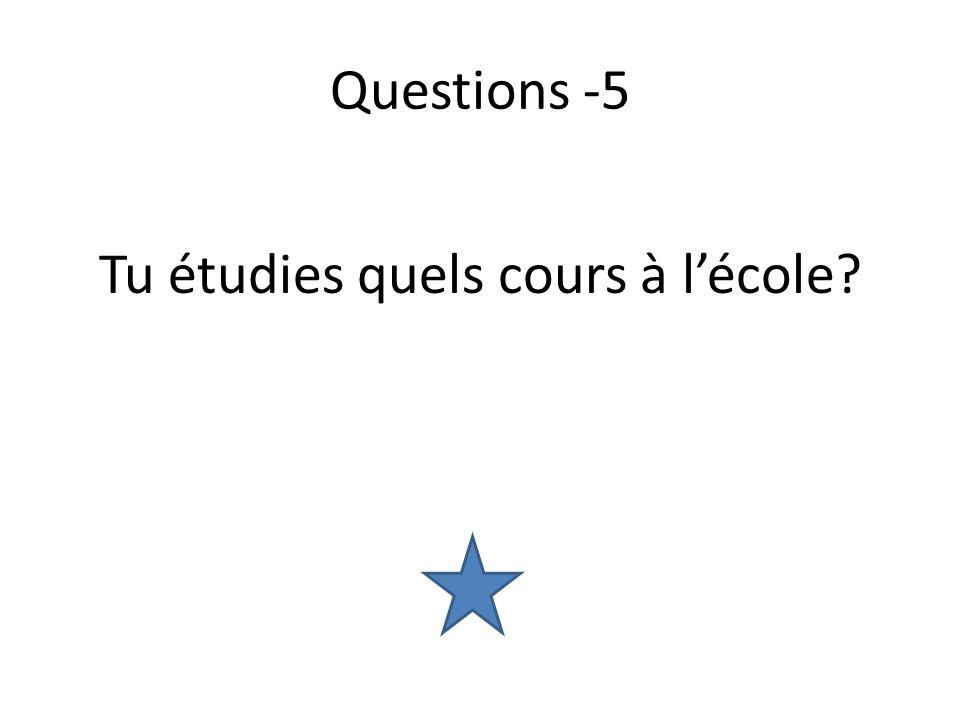 Questions -5 Tu étudies quels cours à lécole?