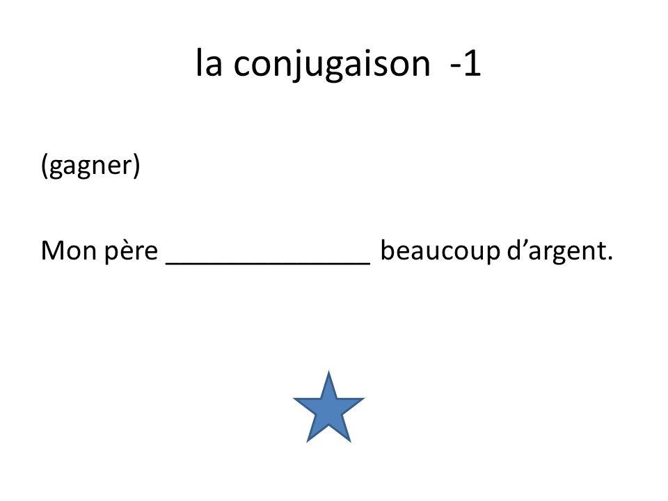 la conjugaison -1 (gagner) Mon père ______________ beaucoup dargent.