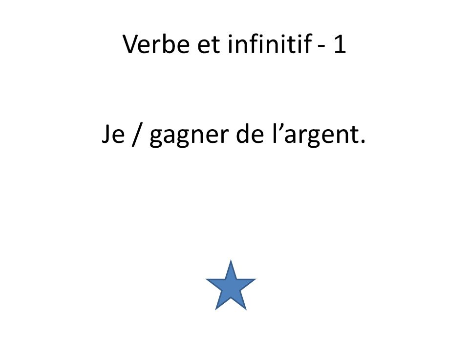 Verbe et infinitif - 1 Je / gagner de largent.